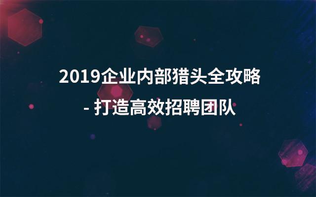 2019企业内部猎头全攻略 - 打造高效招聘团队(9月上海班)