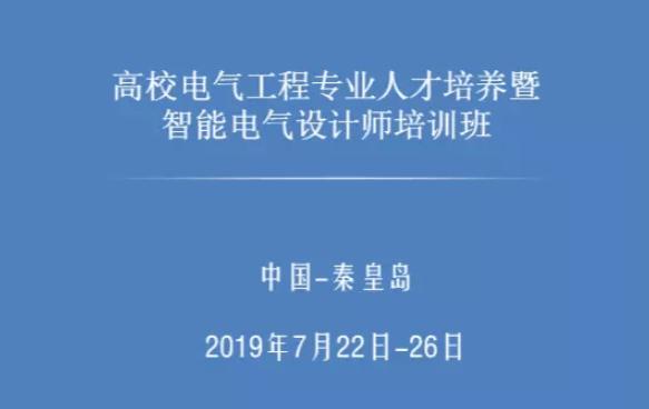 2019高校电气工程专业人才培养智能电气设计师培训(7月秦皇岛班)