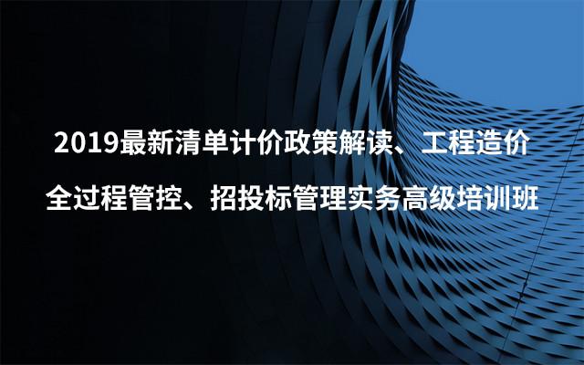 2019最新清单计价政策解读、工程造价全过程管控、招投标管理实务高级培训班(9月北京班)