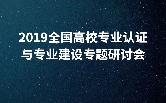 2019全国高校专业认证与专业建造专题研讨会(7月青岛班)