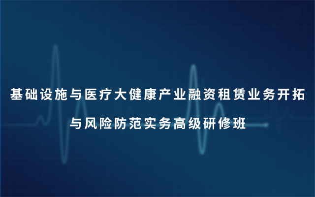 2019基础设施与医疗大健康产业融资租赁业务开拓与风险防范实务高级研修班(6月北京班)