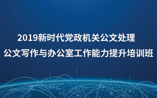 2019新时代党政机关公文处理公文写作与办公室工作能力提升培训班(8月哈尔滨班)