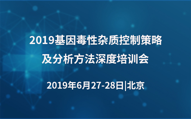 2019基因毒性杂质控制策略及分析方法深度培训会(北京)