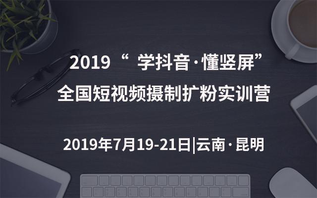 """2019""""学抖音·懂竖屏""""全国短视频摄制扩粉实训营(昆明)"""