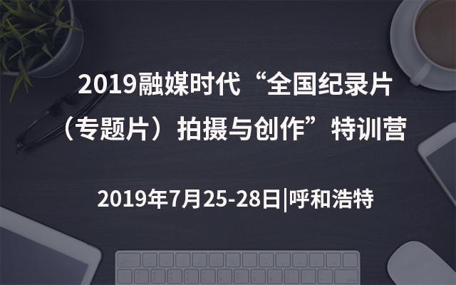 """2019融媒时代""""全国纪录片(专题片)拍摄与创作""""特训营(呼和浩特)"""
