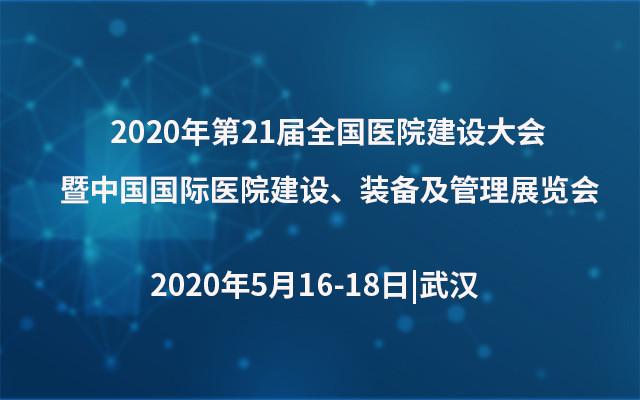 2020年第21屆全國醫院建設大會暨中國國際醫院建設、裝備及管理展覽會(武漢)