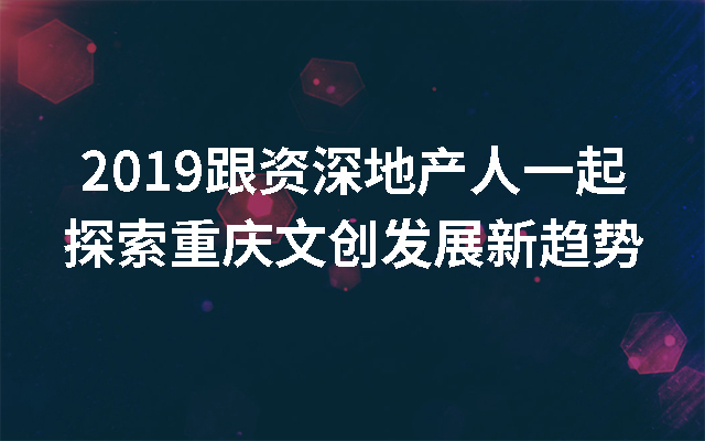 2019跟资深地产人一起探索重庆文创发展新趋势