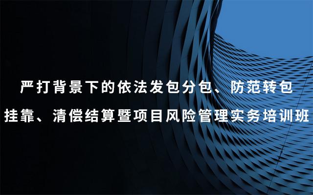 2019严打布景下的依法发包分包、防备转包挂靠、清偿结算暨项目危险办理实务训练班(6月北京班)