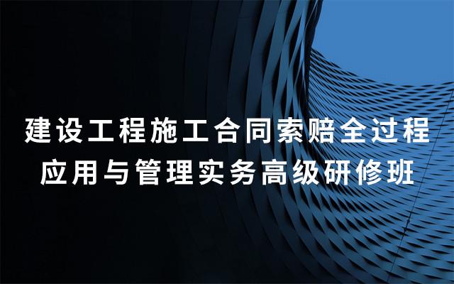 2019建设工程施工合同索赔全过程应用与管理实务高级研修班(7月南京班)