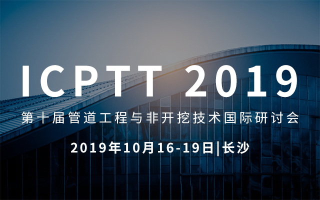 ICPTT2019第十届管道工程与非开挖技术国际研讨会(长沙)