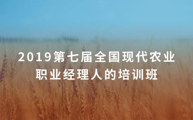 2019第七届全国现代农业职业经理人的培训班(7月?#26412;?#29677;)