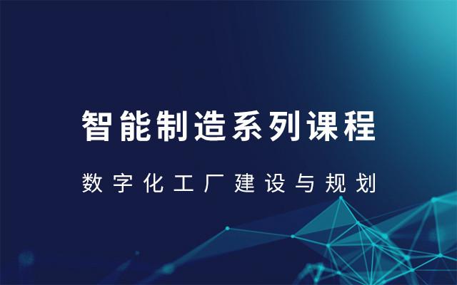 2019智能制造系列课程-数字化工厂建设与规划(7月西安班)