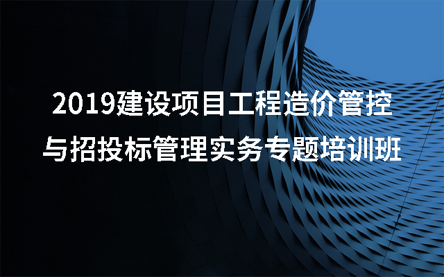 2019建设项目工程造价管控与招投标管理实务专题培训班(8月青岛班)