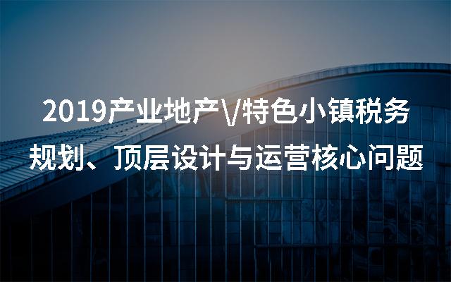 2019产业地产\/特色小镇税务规划、顶层设计与运营核心问题(北京)