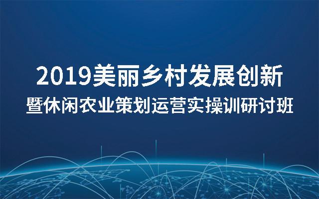 2019美丽乡村发展创新暨休闲农业策划运营实操训研讨班(北京)