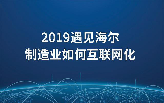 2019遇见海尔--制造业如何互联网化(7月青岛班)