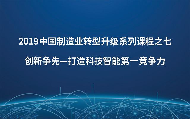 2019中国制造业转型升级系列课程之七创新争先—打造科技智能第一竞争力