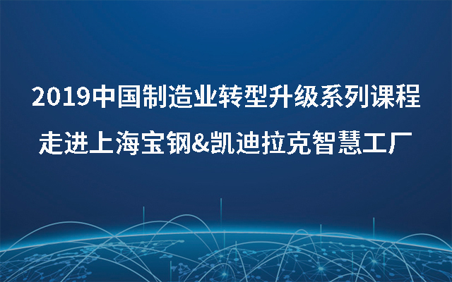 2019中国制造业转型升级系列课程-走进上海宝钢&凯迪拉克智慧工厂(7月上海班)
