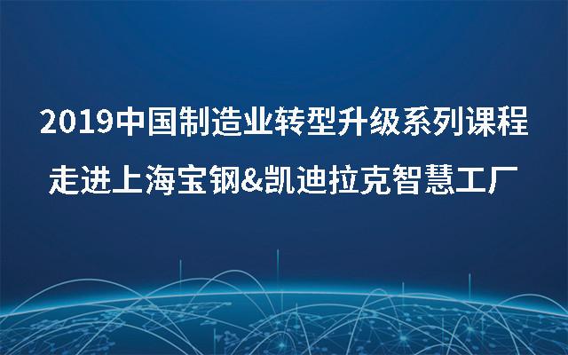 2019中国制造业转型升级系列课程-走进上海宝钢&凯迪拉克智慧工厂(11月上海班)