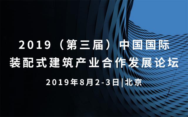 2019(第三届)中国国际装配式建筑产业合作发展论坛 北京