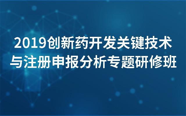 2019创新药开发关键技术与注册申报分析专题研修班(南京)