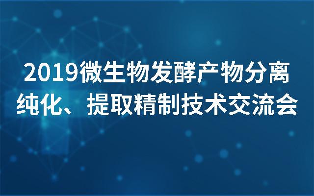 2019微生物发酵产物分离纯化、提取精制技术交流会(武汉)