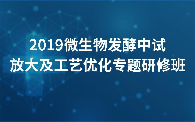 2019微生物发酵中试放大及工艺优化专题研修班(南京)