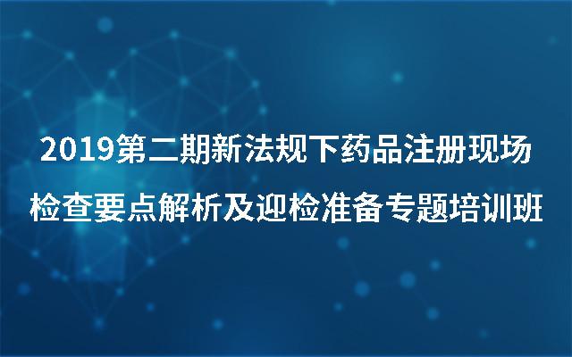 2019第二期新法规下药品注册现场检查要点解析及迎检准备专题培训班(9月杭州班)