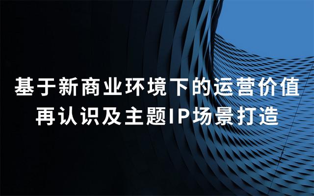 2019基于新商业环境下的运营价值再认识及主题IP场景打造(8月深圳班)