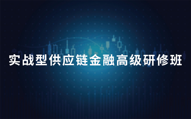 2019第十期实战型供应链金融高级?#34892;?#29677;(9月深圳班)