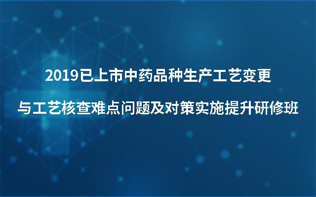 2019已上市中药品种生产工艺变更与工艺核查难点问题及对策实施提升研修班(上海)