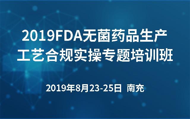 2019FDA无菌药品生产工艺合规实操专题培训班(南充)