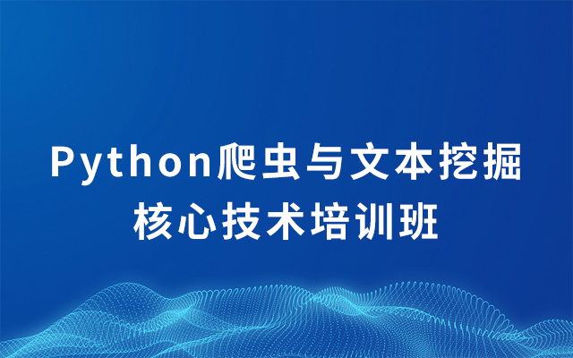 2019Python爬虫与文本挖掘核心技术培训班(8月北京班)