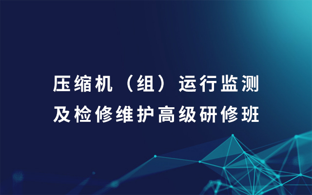2019压缩机(组)运行监测及检修维护高级研修班(8月青岛班)
