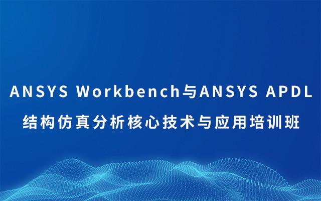 ANSYS Workbench与ANSYS APDL结构仿真分析核心技术与应用培训班2019(8月西安班)