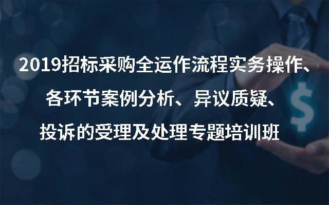 2019招标采购全运作流程实务操作、各环节案例分析、异议质疑、投诉的受理及处理专题培训班(9月广州班)