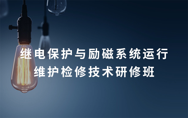 2019继电保护与励磁系统运行维护检修技术研修班(8月宜昌班)