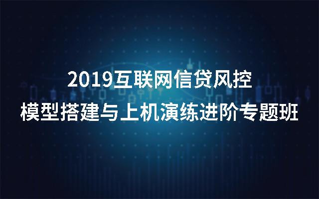 2019互联网信贷风控模型搭建与上机演练进阶专题班(上海)
