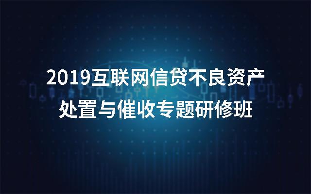 2019互联网信贷不良资产处置与催收专题研修班(北京)
