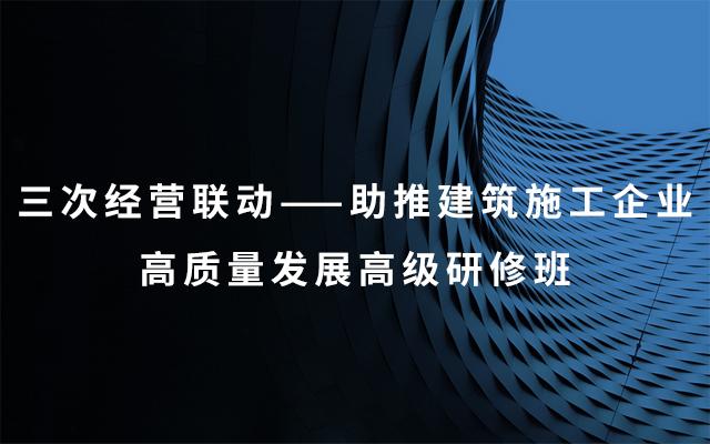 2019三次经营联动——助推建筑施工企业高质量发展高级研修班(9月成都班)