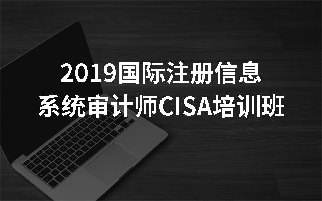 2019国际注册信息系统审计师CISA培训班(11月北京班)