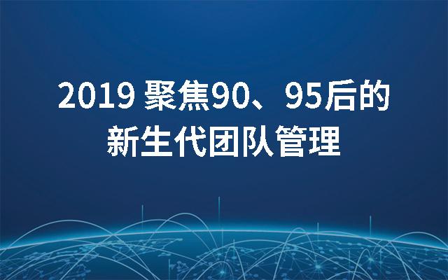 2019聚焦90、95后的新生代团队管理(武汉)