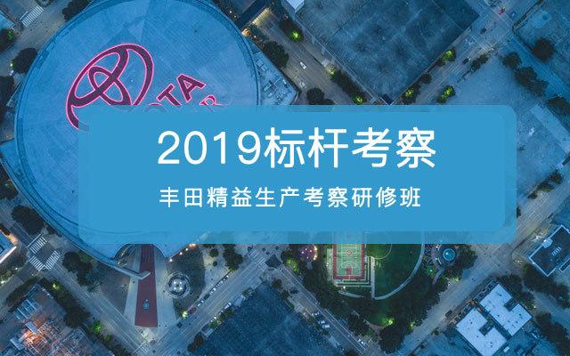 2019标杆考察——丰田精益生产考察研修班-升级版11月广州第143期