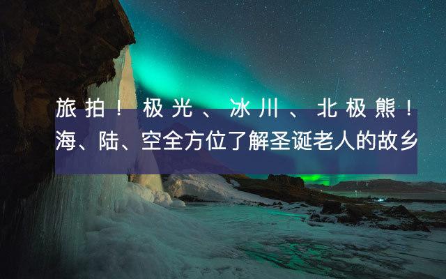 【北极】旅拍!极光、冰川、北极熊!海、陆、空全方位了解圣诞老人的故乡!从童话世界漫步到夜幕下的梦幻极光!(10.29-11.5)
