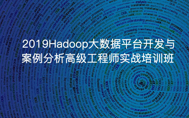 2019Hadoop大數據平臺開發與案例分析高級工程師實戰培訓班(11月珠海班)