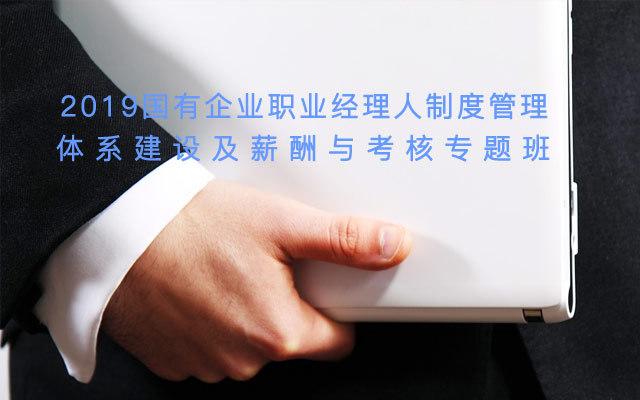 2019国有企业职业经理人制度、管理体系建设及薪酬与考核专题(9月广州班)