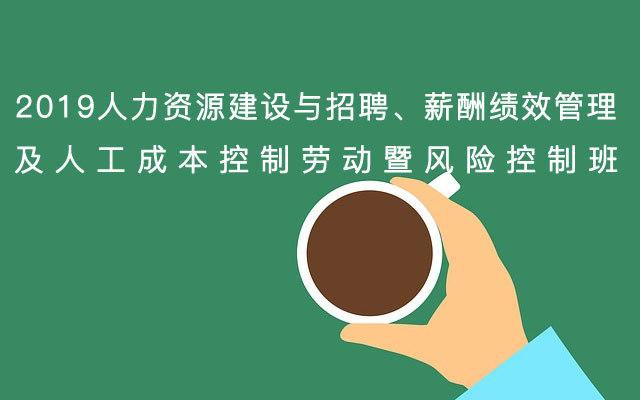 2019人力资源建设与招聘、薪酬绩效管理及人工成本控制劳动暨风险控制班【12月杭州市】