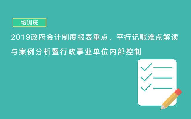 2019政府會計制度報表重點、平行記賬難點解讀與案例分析暨行政事業單位內部控制(9月長沙班)