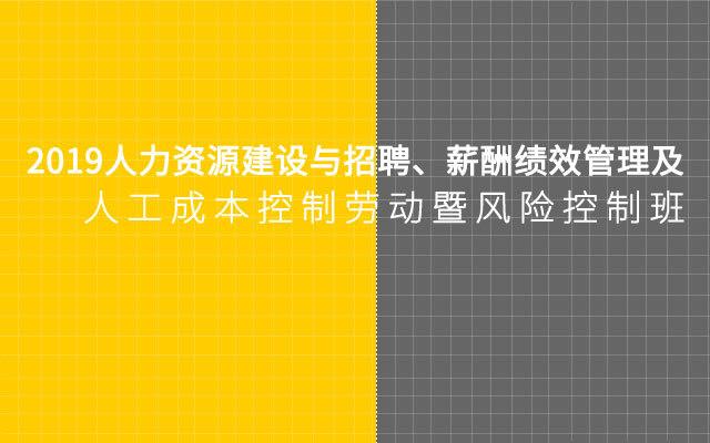 2019人力资源建设与招聘、薪酬绩效管理及人工成本控制劳动暨风险控制班【11月深圳市】