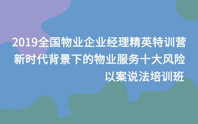 2019全国物业企业经理精英特训营-新时代背景下的物业服务十大风险--以案说法培训班(10月广州班)